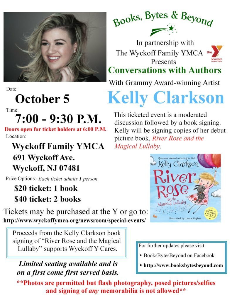 Books, Bytes & Beyond in partnership with The Wyckoff Family YMCA is thrilled to present Grammy Award-Winning Artist Kelly Clarkson for a moderated conversation followed by a book signing. The original Idol, singing sensation Kelly Clarkson, makes her picture book debut with this enchanting story inspired by her own daughter, River Rose.  She will be discussing  River Rose and the Magical  Lullaby, an enchanting picture book that chronicles the night before an imaginative little girl's first trip to the zoo.  The book comes complete with a link so you can listen to an original lullaby written and performed by Kelly herself. It's a rollicking, rhyming tale from America's most beloved performer, recording star Kelly Clarkson. Come along on this bedtime journey with an original lullaby that parents and kids are sure to love! Please feel free to share this email with family and friends who might be interested in this event.   Tickets may be purchased either at the Wyckoff Family YMCA: Front Desk or directly by clicking on the following:  https://www.eventbrite.com/e/kelly-clarkson-book-signing-river-rose-the-magical-lullaby-tickets-27588535051?aff=ehomecard